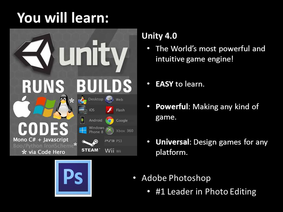 You will learn: Unity 4.0 The Worlds most powerful and intuitive game engine.