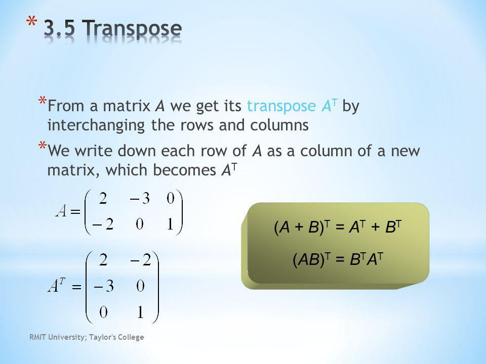RMIT University; Taylor s College * From a matrix A we get its transpose A T by interchanging the rows and columns * We write down each row of A as a column of a new matrix, which becomes A T (A + B) T = A T + B T (AB) T = B T A T