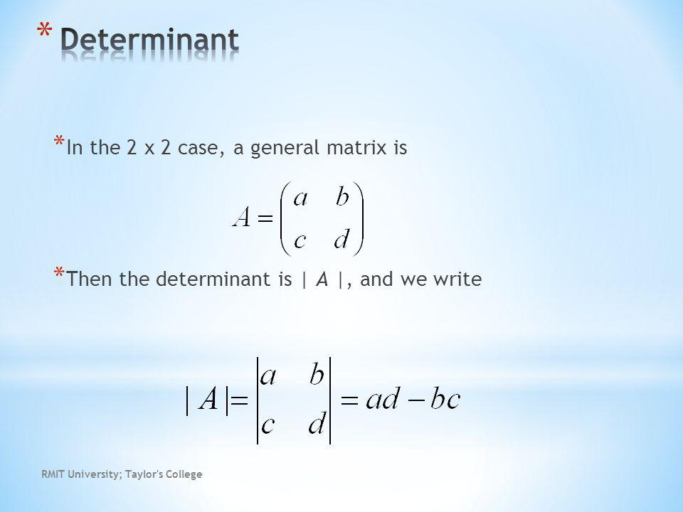 RMIT University; Taylor s College * In the 2 x 2 case, a general matrix is * Then the determinant is | A |, and we write