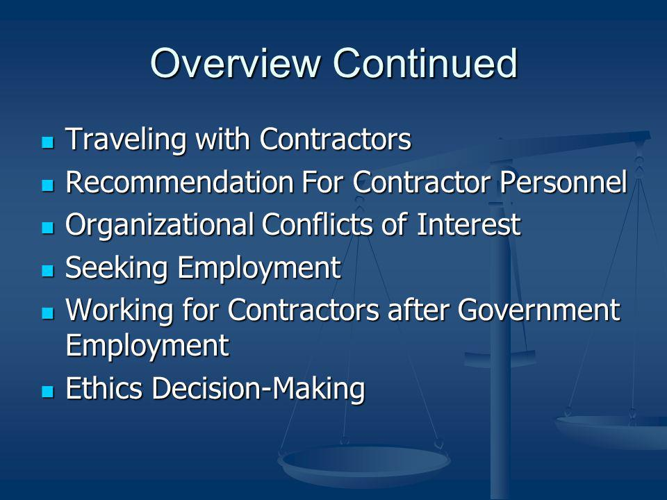 Overview Continued Traveling with Contractors Traveling with Contractors Recommendation For Contractor Personnel Recommendation For Contractor Personnel Organizational Conflicts of Interest Organizational Conflicts of Interest Seeking Employment Seeking Employment Working for Contractors after Government Employment Working for Contractors after Government Employment Ethics Decision-Making Ethics Decision-Making