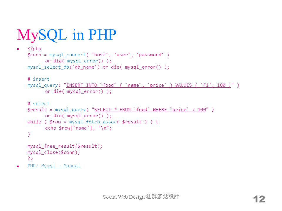 MySQL in PHP 100 ) or die( mysql_error() ); while ( $row = mysql_fetch_assoc( $result ) ) { echo $row[ name ], \n ; } mysql_free_result($result); mysql_close($conn); > PHP: Mysql - Manual Social Web Design 12