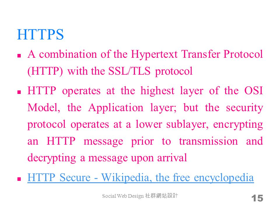 HTTPS A combination of the Hypertext Transfer Protocol (HTTP) with the SSL/TLS protocol HTTP operates at the highest layer of the OSI Model, the Application layer; but the security protocol operates at a lower sublayer, encrypting an HTTP message prior to transmission and decrypting a message upon arrival HTTP Secure - Wikipedia, the free encyclopedia HTTP Secure - Wikipedia, the free encyclopedia Social Web Design 15
