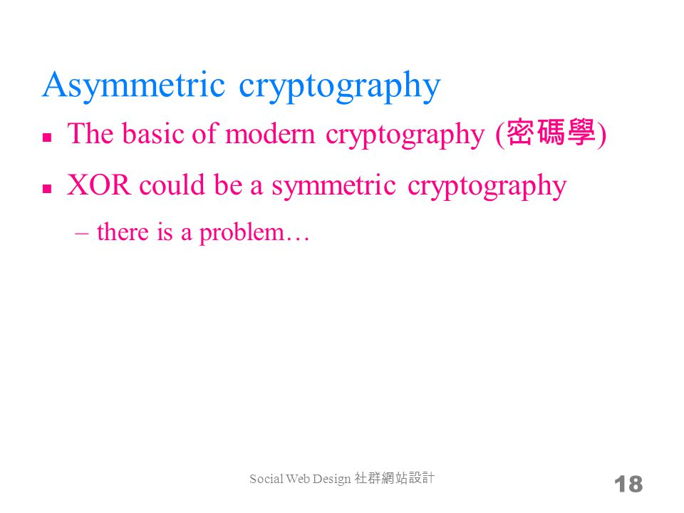 Asymmetric cryptography The basic of modern cryptography ( ) XOR could be a symmetric cryptography –there is a problem… Social Web Design 18
