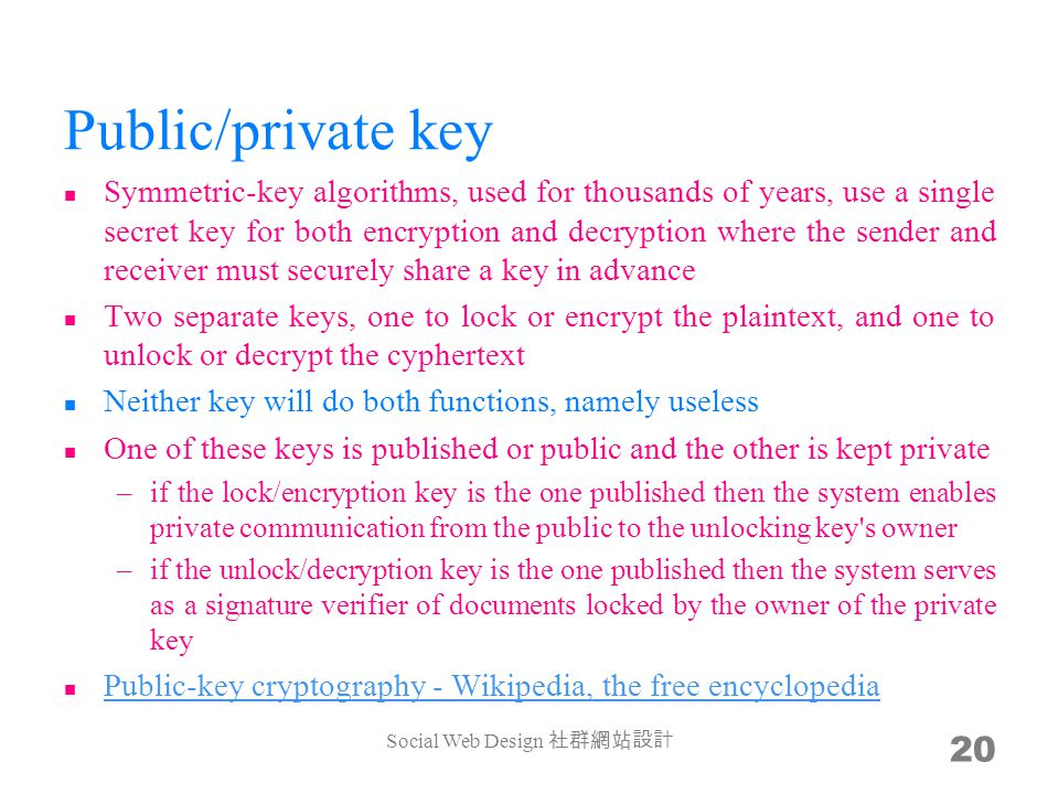 Public/private key Symmetric-key algorithms, used for thousands of years, use a single secret key for both encryption and decryption where the sender and receiver must securely share a key in advance Two separate keys, one to lock or encrypt the plaintext, and one to unlock or decrypt the cyphertext Neither key will do both functions, namely useless One of these keys is published or public and the other is kept private –if the lock/encryption key is the one published then the system enables private communication from the public to the unlocking key s owner –if the unlock/decryption key is the one published then the system serves as a signature verifier of documents locked by the owner of the private key Public-key cryptography - Wikipedia, the free encyclopedia Public-key cryptography - Wikipedia, the free encyclopedia Social Web Design 20