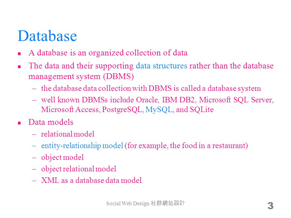 Database A database is an organized collection of data The data and their supporting data structures rather than the database management system (DBMS) –the database data collection with DBMS is called a database system –well known DBMSs include Oracle, IBM DB2, Microsoft SQL Server, Microsoft Access, PostgreSQL, MySQL, and SQLite Data models –relational model –entity-relationship model (for example, the food in a restaurant) –object model –object relational model –XML as a database data model Social Web Design 3