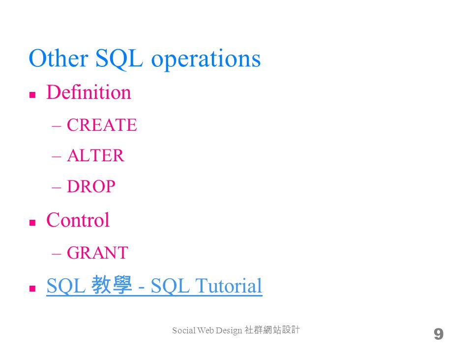 Other SQL operations Definition –CREATE –ALTER –DROP Control –GRANT SQL - SQL Tutorial SQL - SQL Tutorial Social Web Design 9