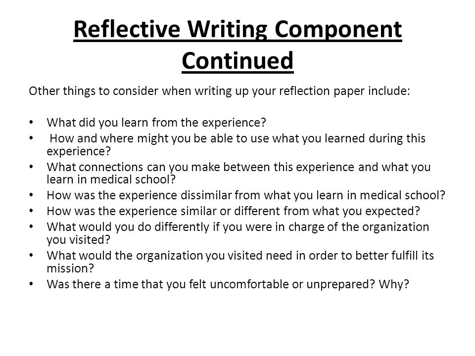 Reflective Writing Component Continued Other things to consider when writing up your reflection paper include: What did you learn from the experience.
