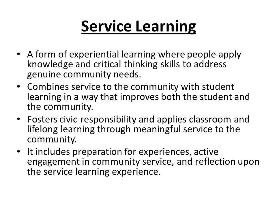 Service Learning A form of experiential learning where people apply knowledge and critical thinking skills to address genuine community needs. Combine
