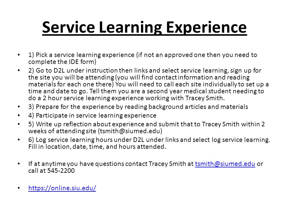 Service Learning Experience 1) Pick a service learning experience (if not an approved one then you need to complete the IDE form) 2) Go to D2L under i