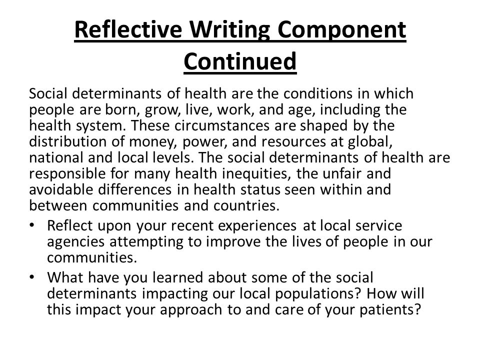 Reflective Writing Component Continued Social determinants of health are the conditions in which people are born, grow, live, work, and age, including the health system.