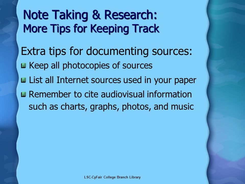 LSC-CyFair College Branch Library Note Taking & Research: More Tips for Keeping Track Extra tips for documenting sources: Keep all photocopies of sources List all Internet sources used in your paper Remember to cite audiovisual information such as charts, graphs, photos, and music