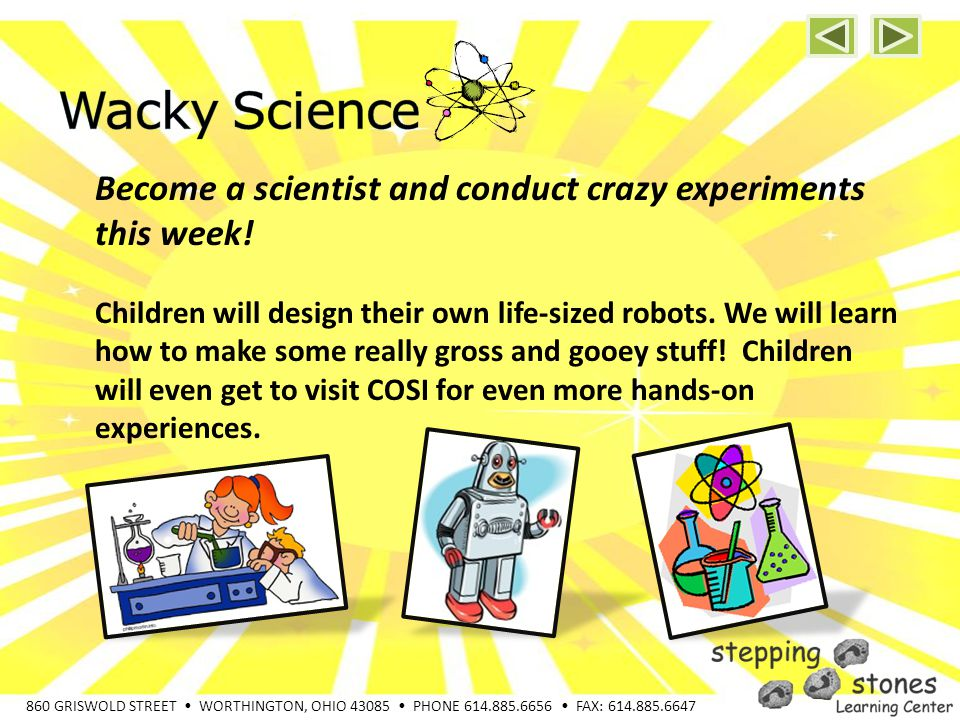 860 GRISWOLD STREET WORTHINGTON, OHIO 43085 PHONE 614.885.6656 FAX: 614.885.6647 Become a scientist and conduct crazy experiments this week.