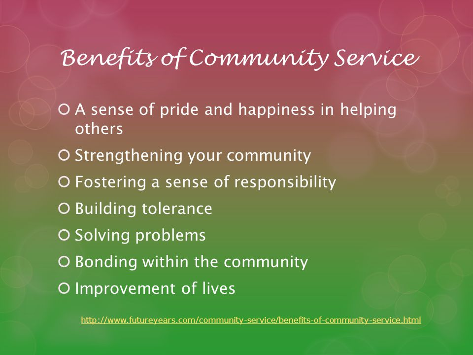 Benefits of Community Service A sense of pride and happiness in helping others Strengthening your community Fostering a sense of responsibility Building tolerance Solving problems Bonding within the community Improvement of lives http://www.futureyears.com/community-service/benefits-of-community-service.html
