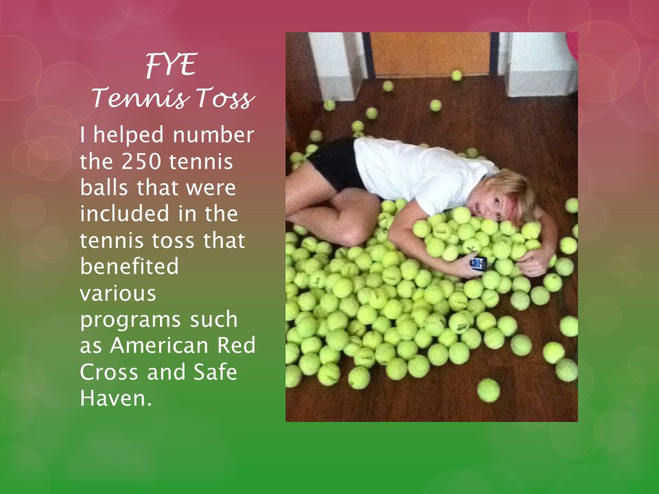 FYE Tennis Toss I helped number the 250 tennis balls that were included in the tennis toss that benefited various programs such as American Red Cross and Safe Haven.