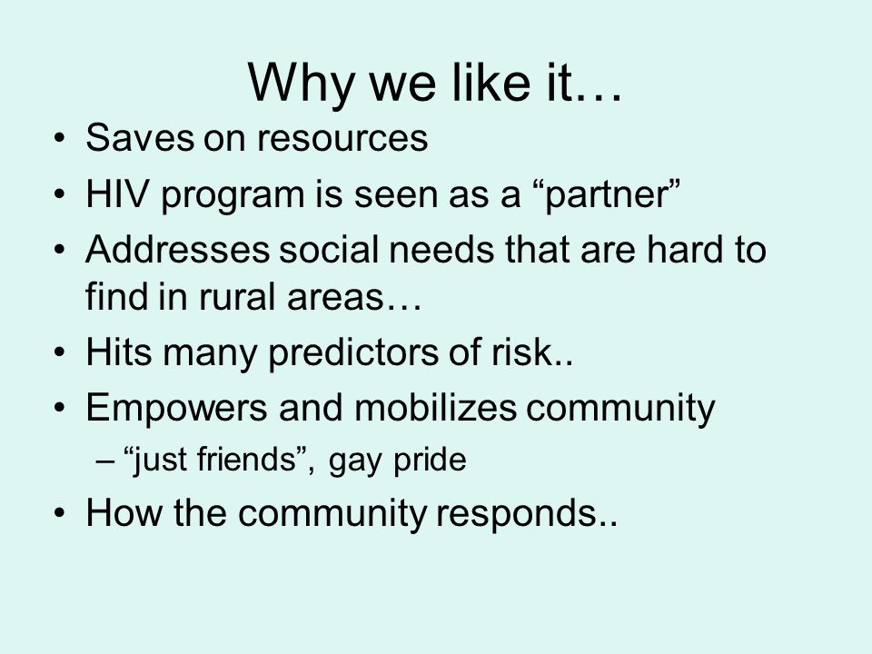 Why we like it… Saves on resources HIV program is seen as a partner Addresses social needs that are hard to find in rural areas… Hits many predictors of risk..