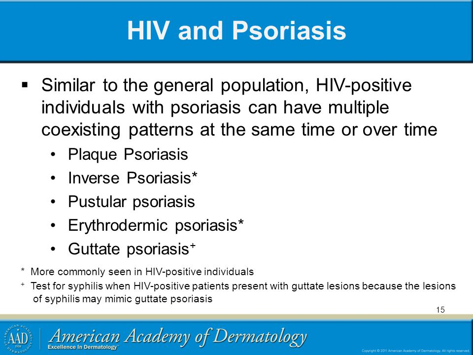 HIV and Psoriasis Similar to the general population, HIV-positive individuals with psoriasis can have multiple coexisting patterns at the same time or over time Plaque Psoriasis Inverse Psoriasis* Pustular psoriasis Erythrodermic psoriasis* Guttate psoriasis + * More commonly seen in HIV-positive individuals + Test for syphilis when HIV-positive patients present with guttate lesions because the lesions of syphilis may mimic guttate psoriasis 15
