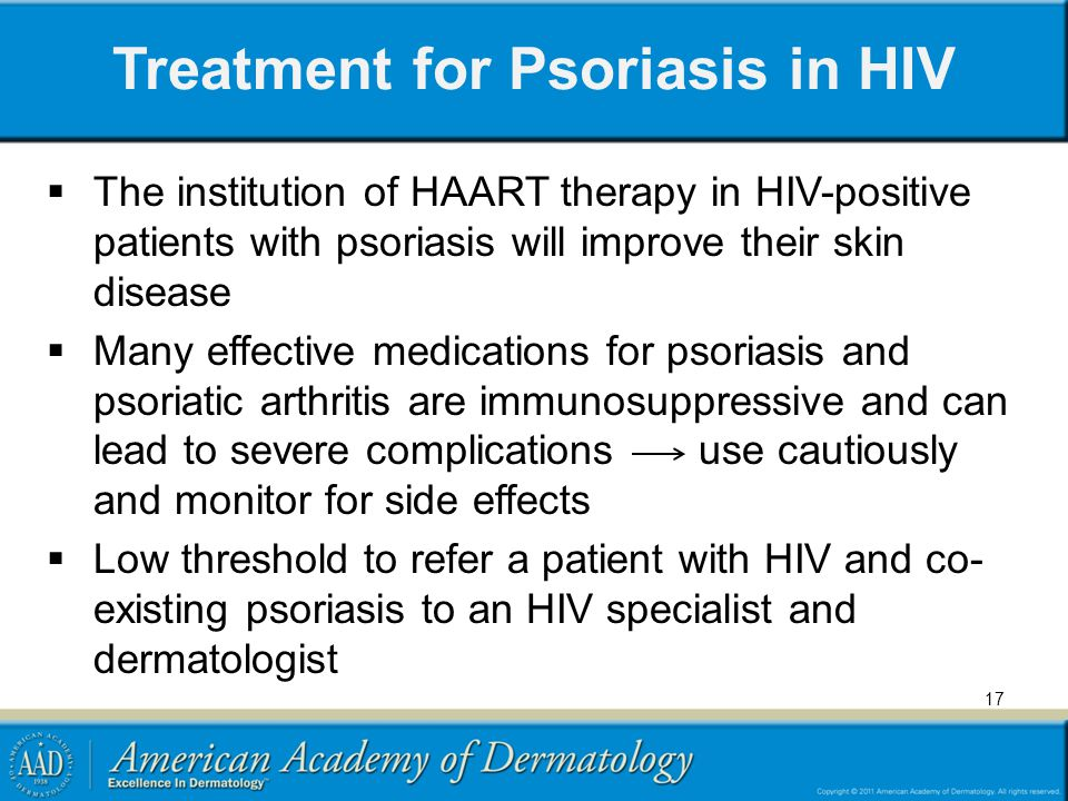 Treatment for Psoriasis in HIV The institution of HAART therapy in HIV-positive patients with psoriasis will improve their skin disease Many effective medications for psoriasis and psoriatic arthritis are immunosuppressive and can lead to severe complications use cautiously and monitor for side effects Low threshold to refer a patient with HIV and co- existing psoriasis to an HIV specialist and dermatologist 17