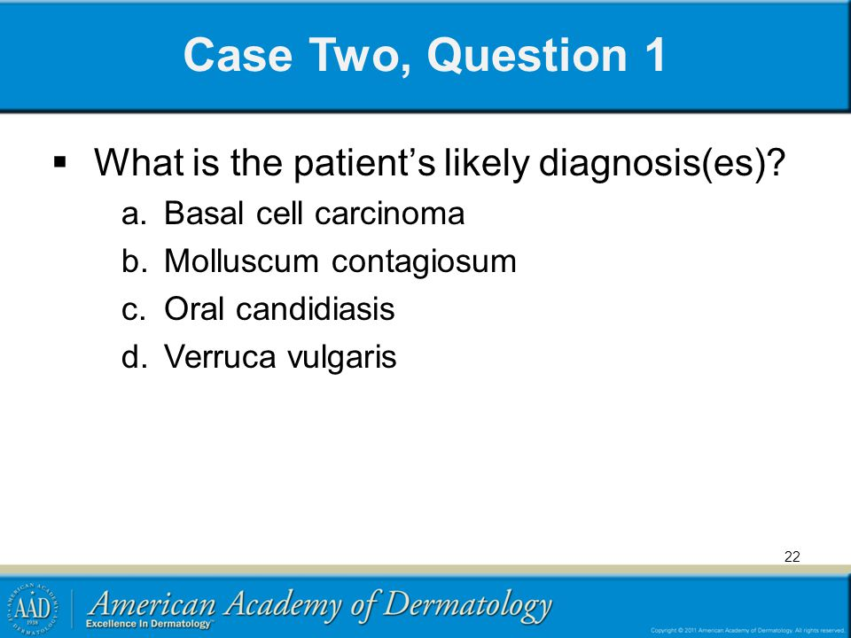 Case Two, Question 1 What is the patients likely diagnosis(es)? a.Basal cell carcinoma b.Molluscum contagiosum c.Oral candidiasis d.Verruca vulgaris 2