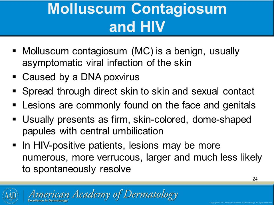 Molluscum Contagiosum and HIV Molluscum contagiosum (MC) is a benign, usually asymptomatic viral infection of the skin Caused by a DNA poxvirus Spread through direct skin to skin and sexual contact Lesions are commonly found on the face and genitals Usually presents as firm, skin-colored, dome-shaped papules with central umbilication In HIV-positive patients, lesions may be more numerous, more verrucous, larger and much less likely to spontaneously resolve 24