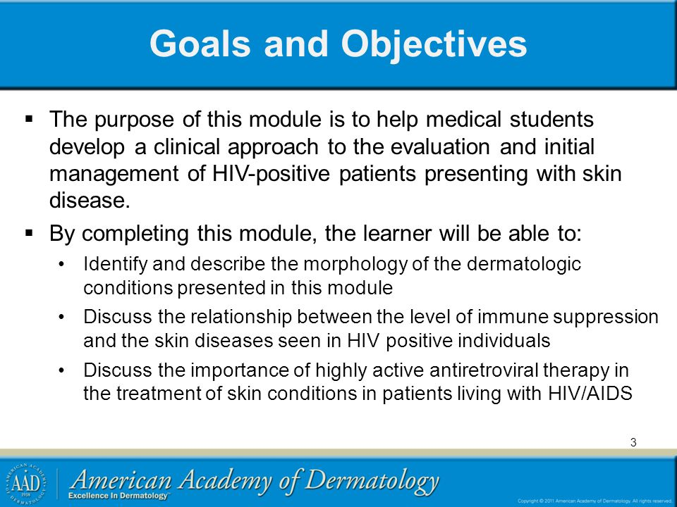 Goals and Objectives The purpose of this module is to help medical students develop a clinical approach to the evaluation and initial management of HIV-positive patients presenting with skin disease.