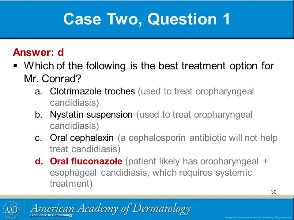Case Two, Question 1 Answer: d Which of the following is the best treatment option for Mr. Conrad? a.Clotrimazole troches (used to treat oropharyngeal