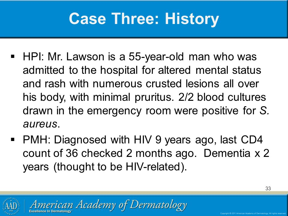 Case Three: History HPI: Mr. Lawson is a 55-year-old man who was admitted to the hospital for altered mental status and rash with numerous crusted les