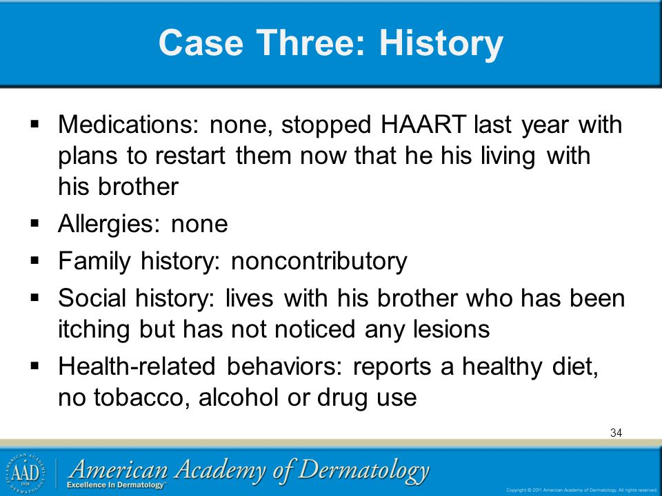 Case Three: History Medications: none, stopped HAART last year with plans to restart them now that he his living with his brother Allergies: none Fami