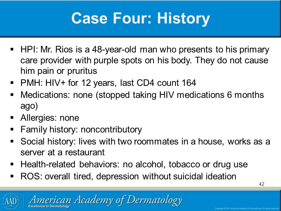 Case Four: History HPI: Mr. Rios is a 48-year-old man who presents to his primary care provider with purple spots on his body. They do not cause him p