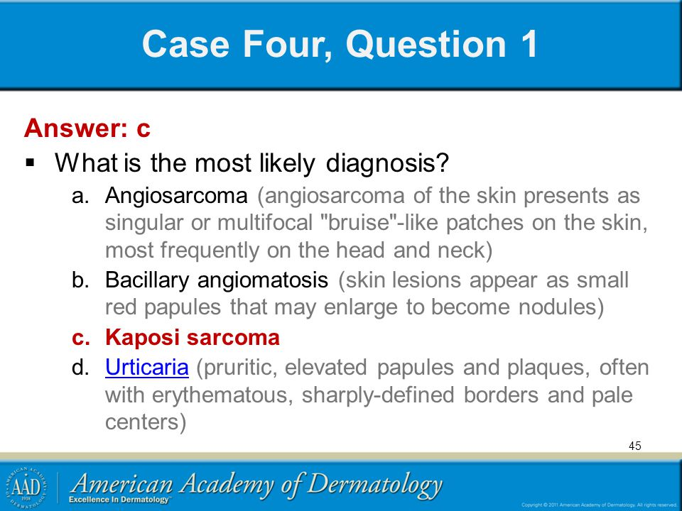 Case Four, Question 1 Answer: c What is the most likely diagnosis? a.Angiosarcoma (angiosarcoma of the skin presents as singular or multifocal