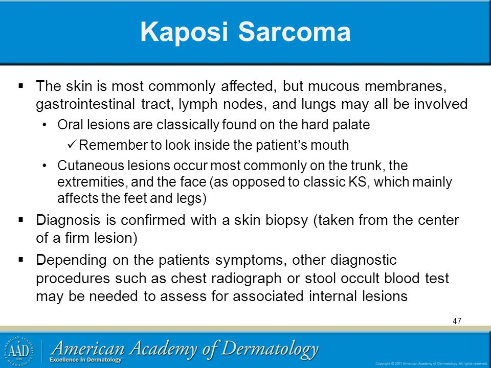 Kaposi Sarcoma The skin is most commonly affected, but mucous membranes, gastrointestinal tract, lymph nodes, and lungs may all be involved Oral lesions are classically found on the hard palate Remember to look inside the patients mouth Cutaneous lesions occur most commonly on the trunk, the extremities, and the face (as opposed to classic KS, which mainly affects the feet and legs) Diagnosis is confirmed with a skin biopsy (taken from the center of a firm lesion) Depending on the patients symptoms, other diagnostic procedures such as chest radiograph or stool occult blood test may be needed to assess for associated internal lesions 47