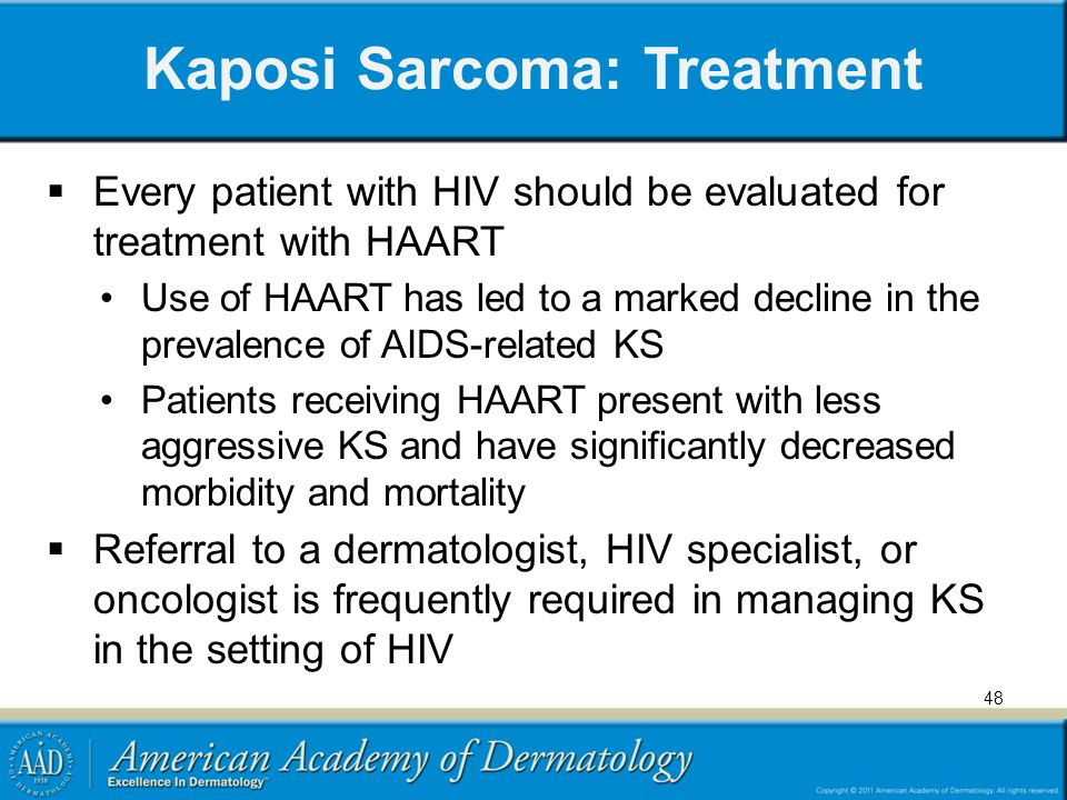 Kaposi Sarcoma: Treatment Every patient with HIV should be evaluated for treatment with HAART Use of HAART has led to a marked decline in the prevalence of AIDS-related KS Patients receiving HAART present with less aggressive KS and have significantly decreased morbidity and mortality Referral to a dermatologist, HIV specialist, or oncologist is frequently required in managing KS in the setting of HIV 48