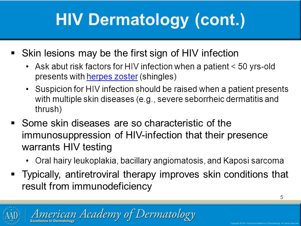 HIV Dermatology (cont.) Skin lesions may be the first sign of HIV infection Ask abut risk factors for HIV infection when a patient < 50 yrs-old presents with herpes zoster (shingles)herpes zoster Suspicion for HIV infection should be raised when a patient presents with multiple skin diseases (e.g., severe seborrheic dermatitis and thrush) Some skin diseases are so characteristic of the immunosuppression of HIV-infection that their presence warrants HIV testing Oral hairy leukoplakia, bacillary angiomatosis, and Kaposi sarcoma Typically, antiretroviral therapy improves skin conditions that result from immunodeficiency 5