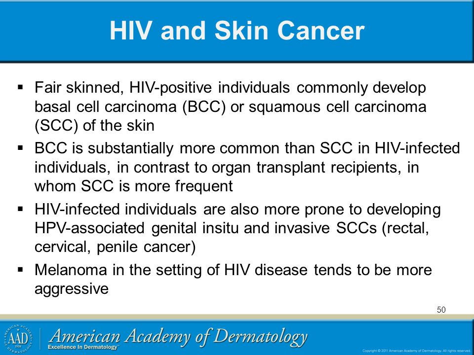 HIV and Skin Cancer Fair skinned, HIV-positive individuals commonly develop basal cell carcinoma (BCC) or squamous cell carcinoma (SCC) of the skin BCC is substantially more common than SCC in HIV-infected individuals, in contrast to organ transplant recipients, in whom SCC is more frequent HIV-infected individuals are also more prone to developing HPV-associated genital insitu and invasive SCCs (rectal, cervical, penile cancer) Melanoma in the setting of HIV disease tends to be more aggressive 50