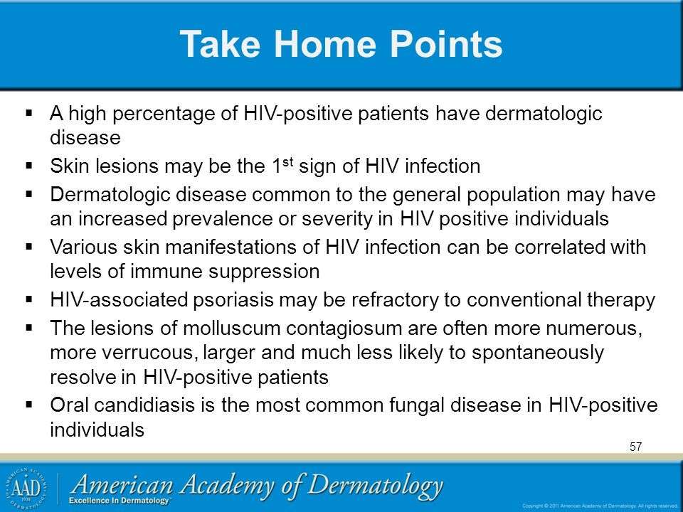 Take Home Points A high percentage of HIV-positive patients have dermatologic disease Skin lesions may be the 1 st sign of HIV infection Dermatologic disease common to the general population may have an increased prevalence or severity in HIV positive individuals Various skin manifestations of HIV infection can be correlated with levels of immune suppression HIV-associated psoriasis may be refractory to conventional therapy The lesions of molluscum contagiosum are often more numerous, more verrucous, larger and much less likely to spontaneously resolve in HIV-positive patients Oral candidiasis is the most common fungal disease in HIV-positive individuals 57