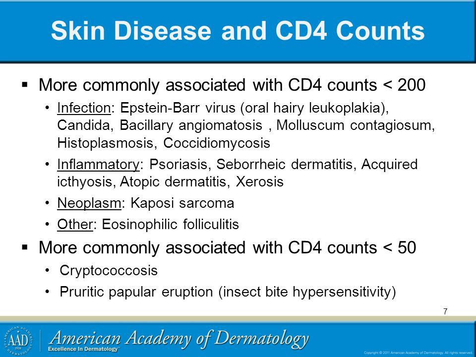 Skin Disease and CD4 Counts More commonly associated with CD4 counts < 200 Infection: Epstein-Barr virus (oral hairy leukoplakia), Candida, Bacillary angiomatosis, Molluscum contagiosum, Histoplasmosis, Coccidiomycosis Inflammatory: Psoriasis, Seborrheic dermatitis, Acquired icthyosis, Atopic dermatitis, Xerosis Neoplasm: Kaposi sarcoma Other: Eosinophilic folliculitis More commonly associated with CD4 counts < 50 Cryptococcosis Pruritic papular eruption (insect bite hypersensitivity) 7