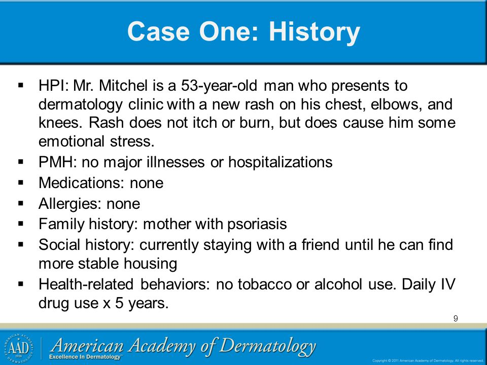 Case One: History HPI: Mr. Mitchel is a 53-year-old man who presents to dermatology clinic with a new rash on his chest, elbows, and knees. Rash does