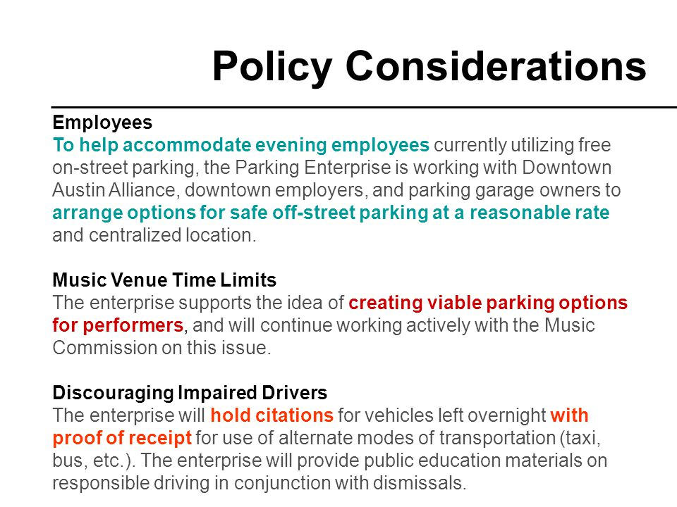 Policy Considerations Employees To help accommodate evening employees currently utilizing free on-street parking, the Parking Enterprise is working with Downtown Austin Alliance, downtown employers, and parking garage owners to arrange options for safe off-street parking at a reasonable rate and centralized location.