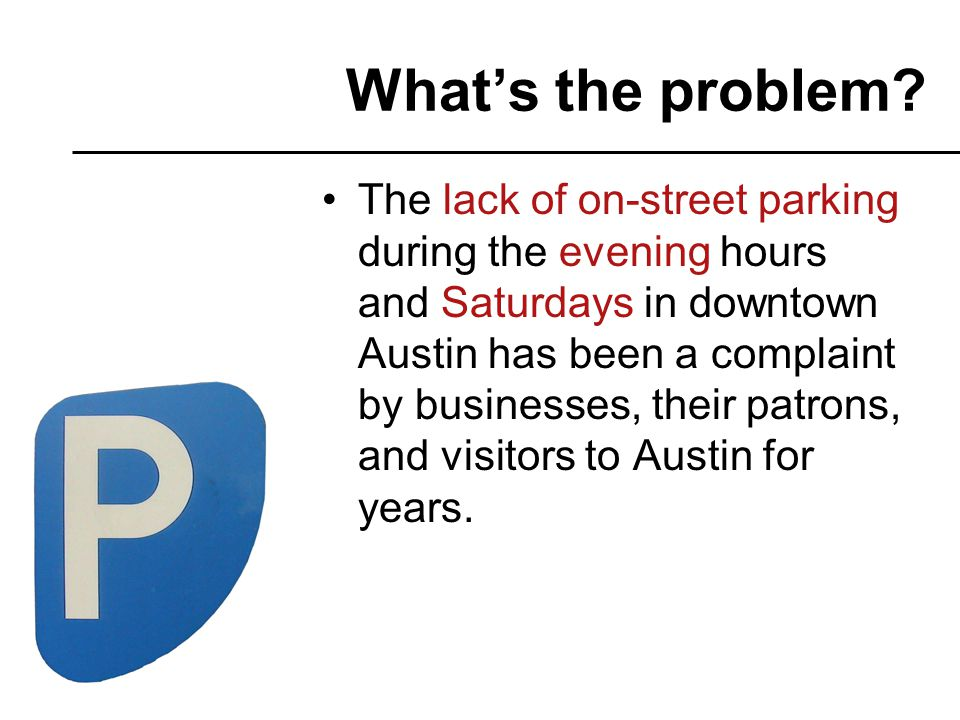 The lack of on-street parking during the evening hours and Saturdays in downtown Austin has been a complaint by businesses, their patrons, and visitors to Austin for years.