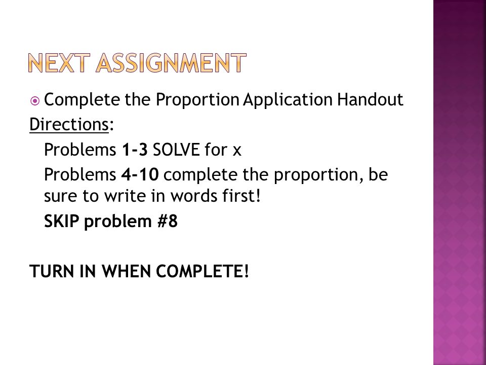 Complete the Proportion Application Handout Directions: Problems 1-3 SOLVE for x Problems 4-10 complete the proportion, be sure to write in words first.