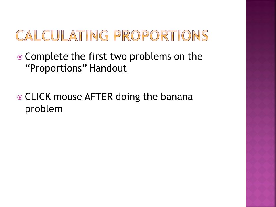 Complete the first two problems on the Proportions Handout CLICK mouse AFTER doing the banana problem