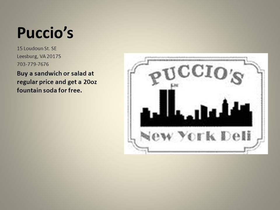 Puccios 15 Loudoun St. SE Leesburg, VA 20175 703-779-7676 Buy a sandwich or salad at regular price and get a 20oz fountain soda for free.