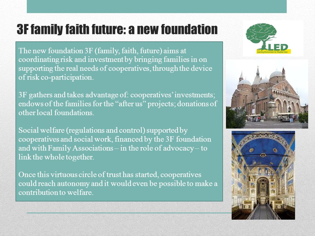 3F family faith future: a new foundation The new foundation 3F (family, faith, future) aims at coordinating risk and investment by bringing families in on supporting the real needs of cooperatives, through the device of risk co-participation.