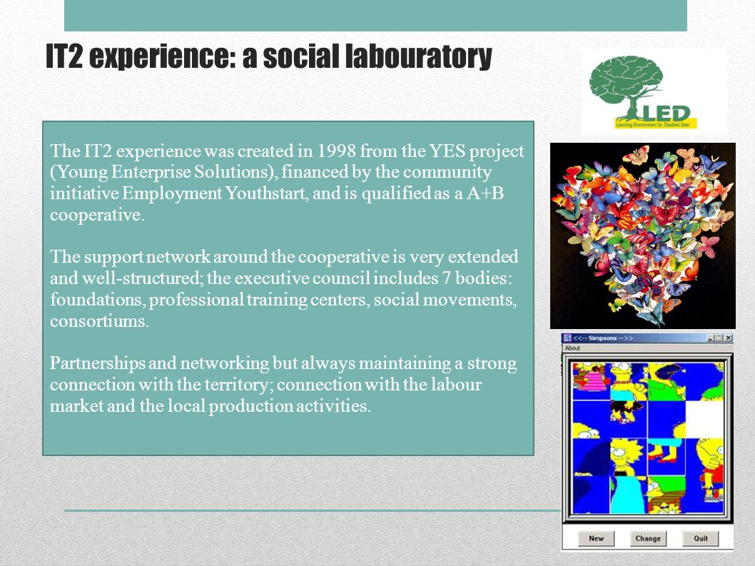 IT2 experience: a social labouratory The IT2 experience was created in 1998 from the YES project (Young Enterprise Solutions), financed by the community initiative Employment Youthstart, and is qualified as a A+B cooperative.