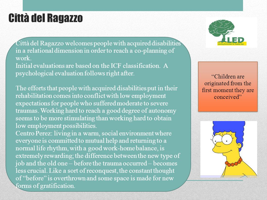 Città del Ragazzo Children are originated from the first moment they are conceived Città del Ragazzo welcomes people with acquired disabilities in a relational dimension in order to reach a co-planning of work.