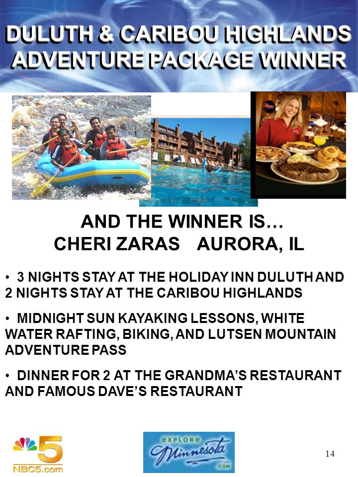 14 AND THE WINNER IS… 3 NIGHTS STAY AT THE HOLIDAY INN DULUTH AND 2 NIGHTS STAY AT THE CARIBOU HIGHLANDS MIDNIGHT SUN KAYAKING LESSONS, WHITE WATER RAFTING, BIKING, AND LUTSEN MOUNTAIN ADVENTURE PASS DINNER FOR 2 AT THE GRANDMAS RESTAURANT AND FAMOUS DAVES RESTAURANT CHERI ZARASAURORA, IL DULUTH & CARIBOU HIGHLANDS ADVENTURE PACKAGE WINNER