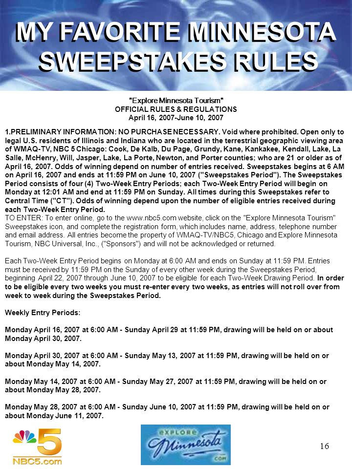 16 MY FAVORITE MINNESOTA SWEEPSTAKES RULES Explore Minnesota Tourism OFFICIAL RULES & REGULATIONS April 16, 2007-June 10, 2007 1.PRELIMINARY INFORMATION: NO PURCHASE NECESSARY.