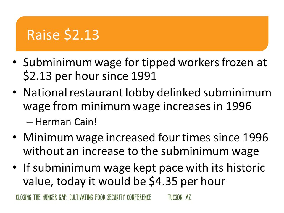 Raise $2.13 Subminimum wage for tipped workers frozen at $2.13 per hour since 1991 National restaurant lobby delinked subminimum wage from minimum wage increases in 1996 – Herman Cain.