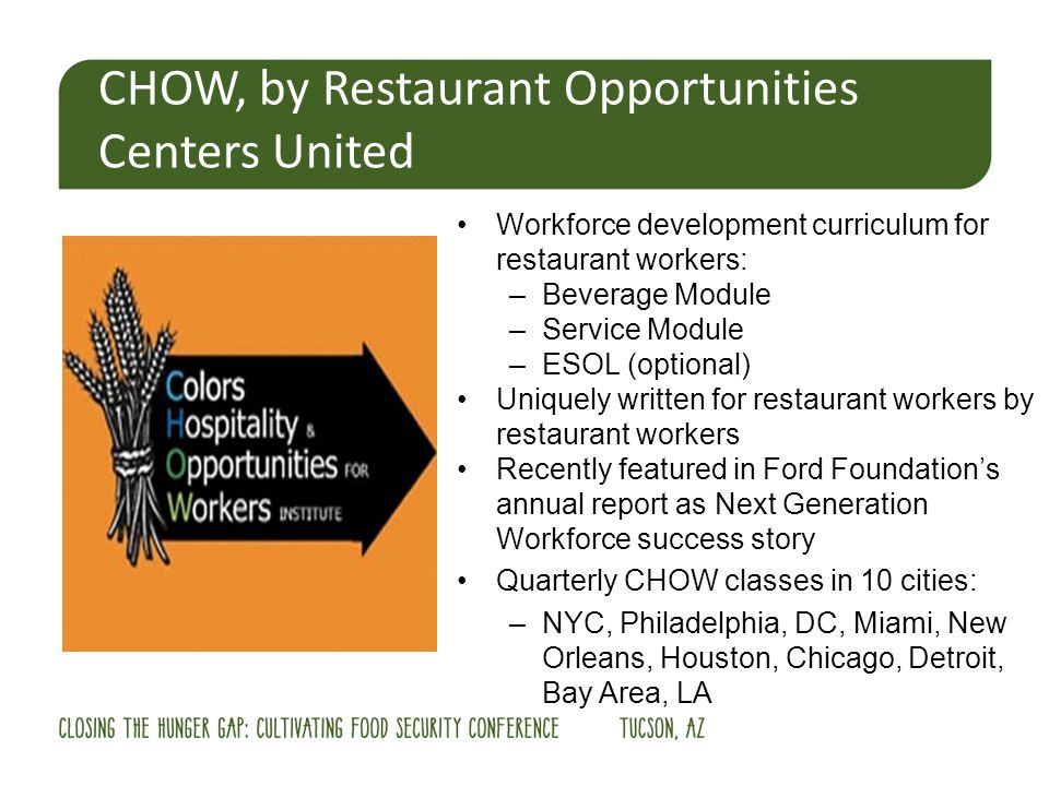 CHOW, by Restaurant Opportunities Centers United Workforce development curriculum for restaurant workers: –Beverage Module –Service Module –ESOL (optional) Uniquely written for restaurant workers by restaurant workers Recently featured in Ford Foundations annual report as Next Generation Workforce success story Quarterly CHOW classes in 10 cities: –NYC, Philadelphia, DC, Miami, New Orleans, Houston, Chicago, Detroit, Bay Area, LA