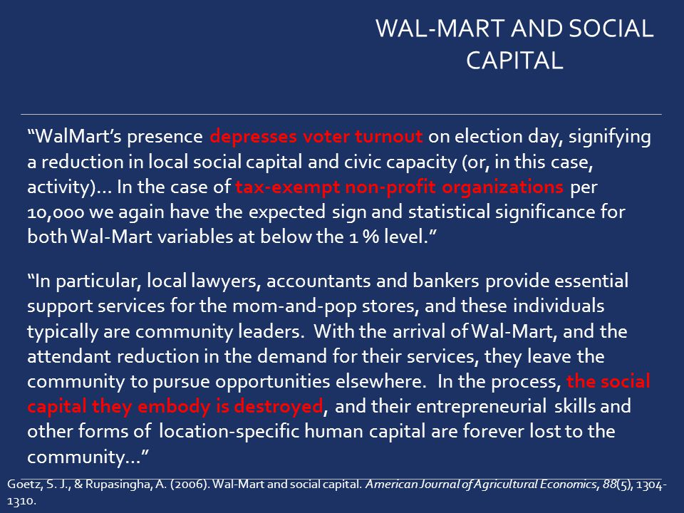 WalMarts presence depresses voter turnout on election day, signifying a reduction in local social capital and civic capacity (or, in this case, activity)… In the case of tax-exempt non-profit organizations per 10,000 we again have the expected sign and statistical significance for both Wal-Mart variables at below the 1 % level.