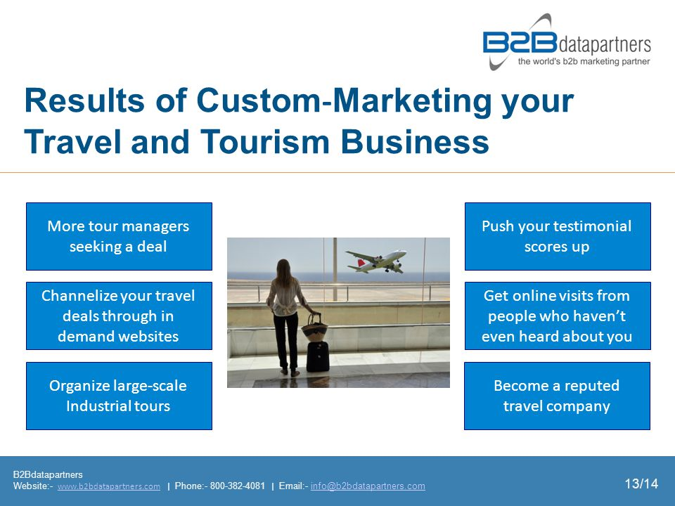 Results of Custom Marketing your Travel and Tourism Business B2Bdatapartners Website:- www.b2bdatapartners.com | Phone:- 800-382-4081 | Email:- info@b2bdatapartners.comwww.b2bdatapartners.cominfo@b2bdatapartners.com 13/14 More tour managers seeking a deal Channelize your travel deals through in demand websites Organize largescale Industrial tours Become a reputed travel company Get online visits from people who havent even heard about you Push your testimonial scores up
